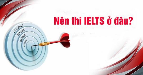 Lựa chọn địa điểm thi Ielts gần nhà, thuận tiện đi lại